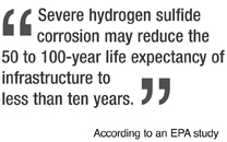 Severe hydrogen sulfide corrosion may reduce the 50 to 100-year life expectancy of infrastructure to less than ten years. --According to an EPA study conducted in the 90s.